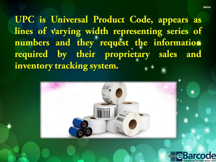 UPC is Universal Product Code, appears as lines of varying width representing series of numbers and they request the information required by their proprietary sales and inventory tracking system.