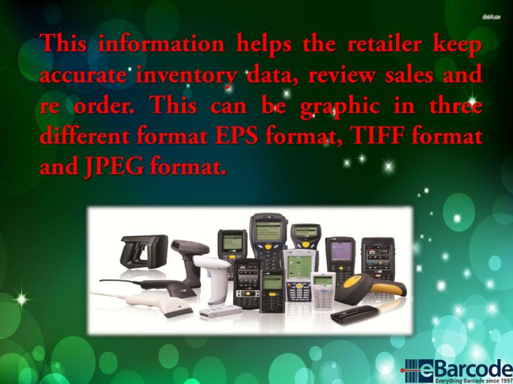This information helps the retailer keep accurate inventory data, review sales and re order. This can be graphic in three different format EPS format, TIFF format and JPEG format.