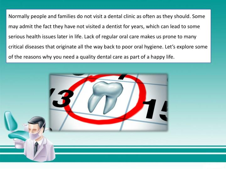 Normally people and families do not visit a dental clinic as often as they should. Some may admit th...