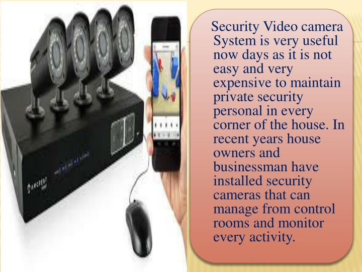 Security Video camera System is very useful now days as it is not easy and very expensive to maintain private security personal in every corner of the house. In recent years house owners and businessman have installed security cameras that can manage from control rooms and monitor every activity.