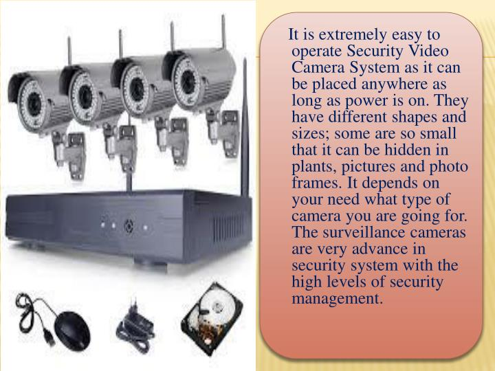 It is extremely easy to operate Security Video Camera System as it can be placed anywhere as long as power is on. They have different shapes and sizes; some are so small that it can be hidden in plants, pictures and photo frames. It depends on your need what type of camera you are going for. The surveillance cameras are very advance in security system with the high levels of security management.
