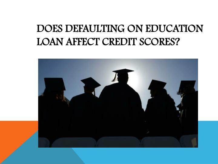 Does defaulting on education loan affect credit scores
