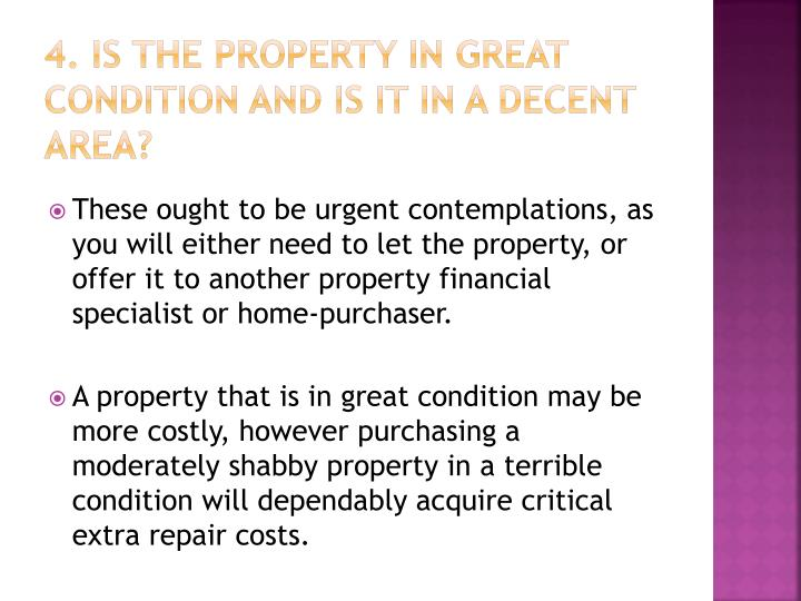 4. is the property in great condition and is it in a decent area?