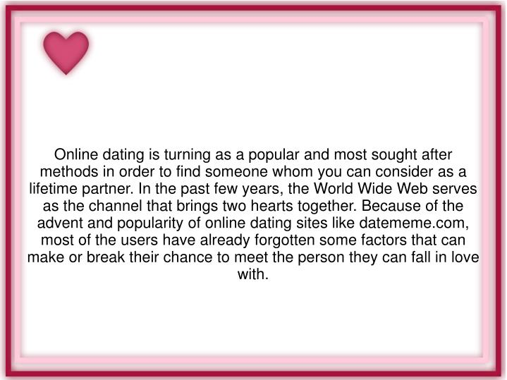 Online dating is turning as a popular and most sought after methods in order to find someone whom you can consider as a lifetime partner. In the past few years, the World Wide Web serves as the channel that brings two hearts together. Because of the advent and popularity of online dating sites like datememe.com, most of the users have already forgotten some factors that can make or break their chance to meet the person they can fall in love with.