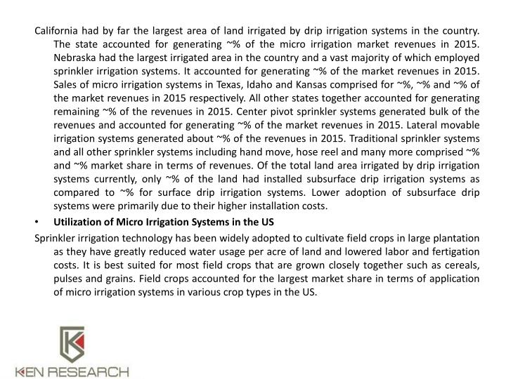 California had by far the largest area of land irrigated by drip irrigation systems in the country. The state accounted for generating ~% of the micro irrigation market revenues in 2015. Nebraska had the largest irrigated area in the country and a vast majority of which employed sprinkler irrigation systems. It accounted for generating ~% of the market revenues in 2015. Sales of micro irrigation systems in Texas, Idaho and Kansas comprised for ~%, ~% and ~% of the market revenues in 2015 respectively. All other states together accounted for generating remaining ~% of the revenues in