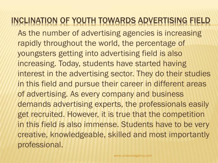 As the number of advertising agencies is increasing rapidly throughout the world, the percentage of youngsters getting into advertising field is also increasing. Today, students have started having interest in the advertising sector. They do their studies in this field and pursue their career in different areas of advertising. As every company and business demands advertising experts, the professionals easily get recruited. However, it is true that the competition in this field is also immense. Students have to be very creative, knowledgeable, skilled and most importantly professional.