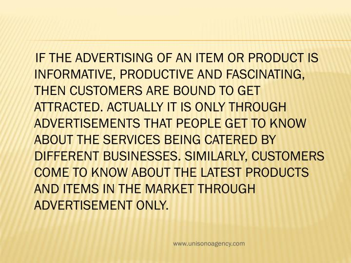 If the advertising of an item or product is informative, productive and fascinating, then customers are bound to get attracted. Actually it is only through advertisements that people get to know about the services being catered by different businesses. Similarly, customers come to know about the latest products and items in the market through advertisement only.