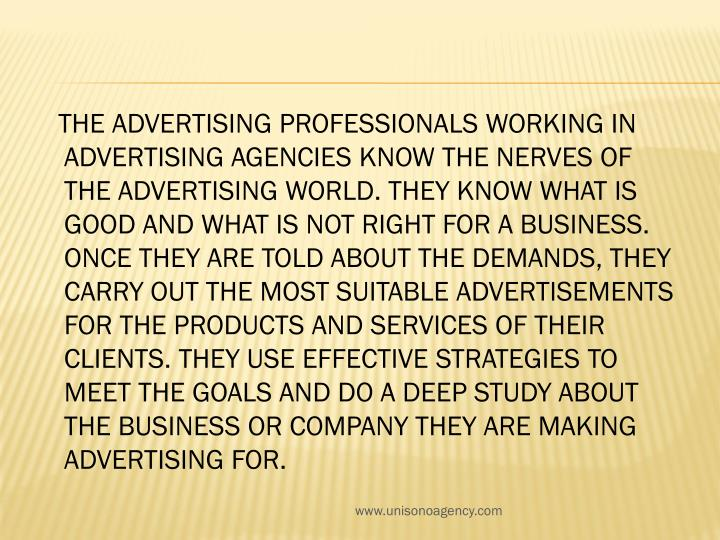 The advertising professionals working in advertising agencies know the nerves of the advertising world. They know what is good and what is not right for a business. Once they are told about the demands, they carry out the most suitable advertisements for the products and services of their clients. They use effective strategies to meet the goals and do a deep study about the business or company they are making advertising for.