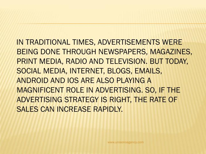 In traditional times, advertisements were being done through newspapers, magazines, print media, radio and television. But today, social media, internet, blogs, emails, android and IOS are also playing a magnificent role in advertising. So, if the advertising strategy is right, the rate of sales can increase rapidly.