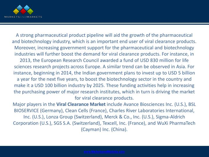 A strong pharmaceutical product pipeline will aid the growth of the pharmaceutical and biotechnology industry, which is an important end user of viral clearance products. Moreover, increasing government support for the pharmaceutical and biotechnology industries will further boost the demand for viral clearance products. For instance, in 2013, the European Research Council awarded a fund of USD 830 million for life sciences research projects across Europe. A similar trend can be observed in Asia. For instance, beginning in 2014, the Indian government plans to invest up to USD 5 billion a year for the next five years, to boost the biotechnology sector in the country and make it a USD 100 billion industry by 2025. These funding activities help in increasing the purchasing power of major research institutes, which in turn is driving the market for viral clearance products