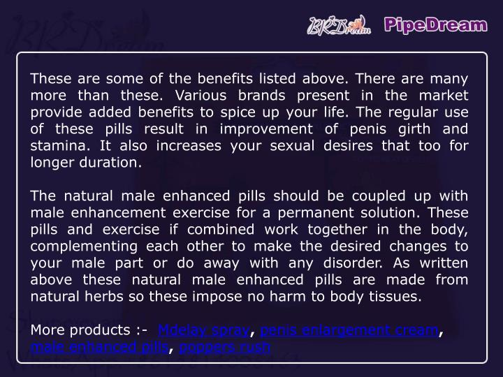 These are some of the benefits listed above. There are many more than these. Various brands present in the market provide added benefits to spice up your life. The regular use of these pills result in improvement of penis girth and stamina. It also increases your sexual desires that too for longer duration