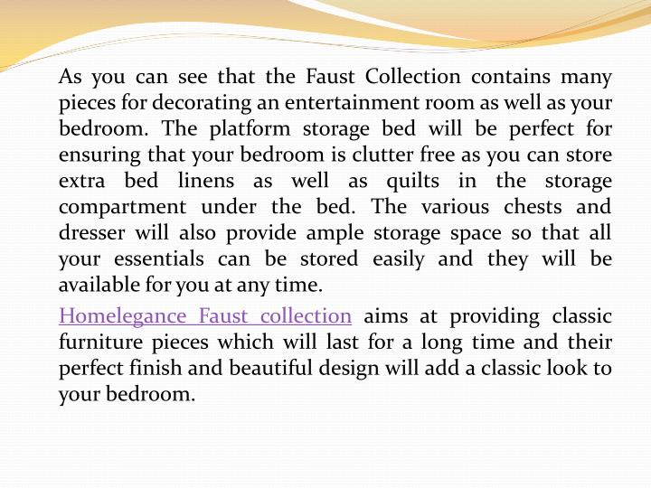 As you can see that the Faust Collection contains many pieces for decorating an entertainment room as well as your bedroom. The platform storage bed will be perfect for ensuring that your bedroom is clutter free as you can store extra bed linens as well as quilts in the storage compartment under the bed. The various chests and dresser will also provide ample storage space so that all your essentials can be stored easily and they will be available for you at any time.