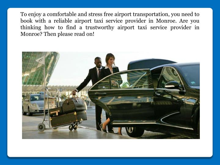 To enjoy a comfortable and stress free airport transportation, you need to book with a reliable airport taxi service provider in Monroe. Are you thinking how to find a trustworthy airport taxi service provider in Monroe? Then please read on!