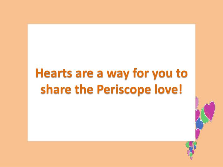 Hearts are a way for you to share the Periscope love!