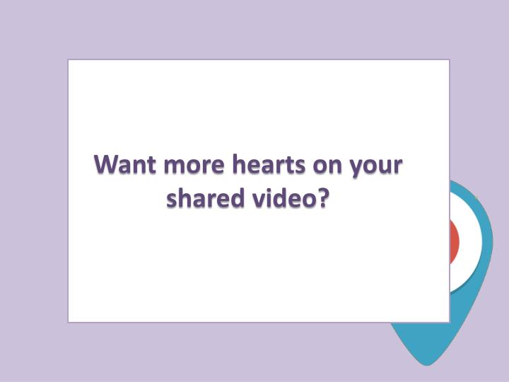 Want more hearts on your shared video?