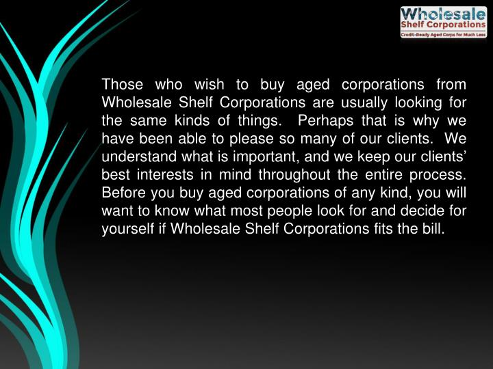 Those who wish to buy aged corporations from Wholesale Shelf Corporations are usually looking for the same kinds of things.  Perhaps that is why we have been able to please so many of our clients.  We understand what is important, and we keep our clients' best interests in mind throughout the entire process.  Before you buy aged corporations of any kind, you will want to know what most people look for and decide for yourself if Wholesale Shelf Corporations fits the bill.