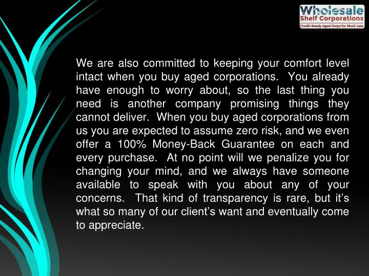We are also committed to keeping your comfort level intact when you buy aged corporations.  You already have enough to worry about, so the last thing you need is another company promising things they cannot deliver.  When you buy aged corporations from us you are expected to assume zero risk, and we even offer a 100% Money-Back Guarantee on each and every purchase.  At no point will we penalize you for changing your mind, and we always have someone available to speak with you about any of your concerns.  That kind of transparency is rare, but it's what so many of our client's want and eventually come to appreciate.