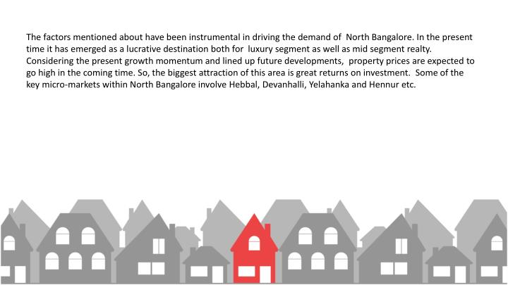 The factors mentioned about have been instrumental in driving the demand of  North Bangalore. In the present time it has emerged as a lucrative destination both for  luxury segment as well as mid segment realty. Considering the present growth momentum and lined up future developments,  property prices are expected to go high in the coming time. So, the biggest attraction of this area is great returns on investment.  Some of the key micro-markets within North Bangalore involve