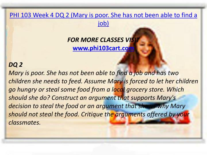 PHI 103 Week 4 DQ 2 (Mary is poor. She has not been able to find a job)