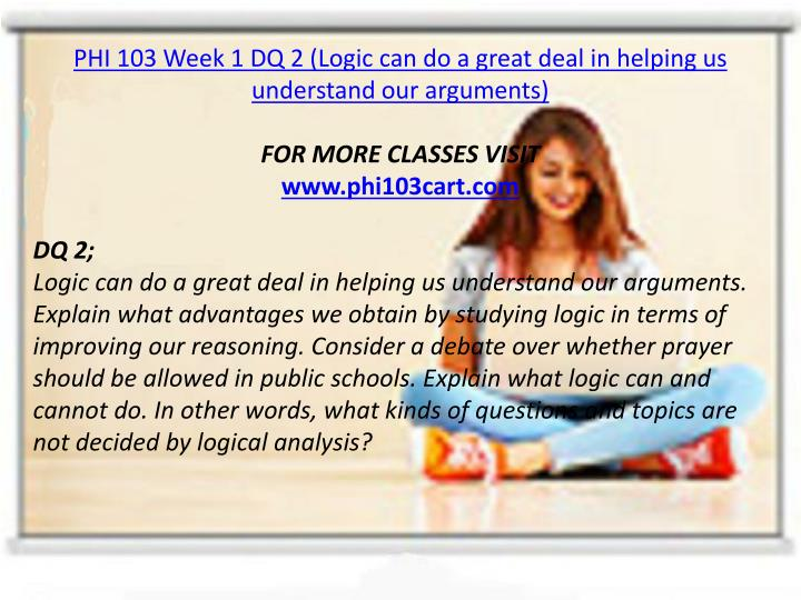 PHI 103 Week 1 DQ 2 (Logic can do a great deal in helping us understand our arguments)
