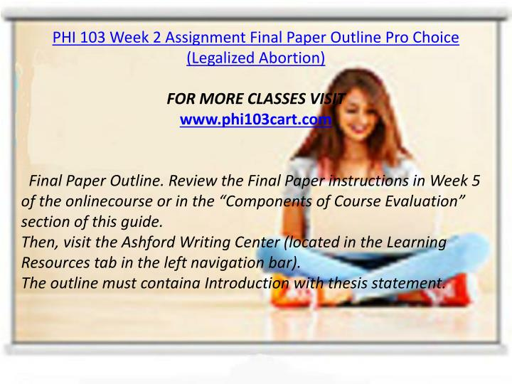 PHI 103 Week 2 Assignment Final Paper Outline Pro Choice (Legalized Abortion)
