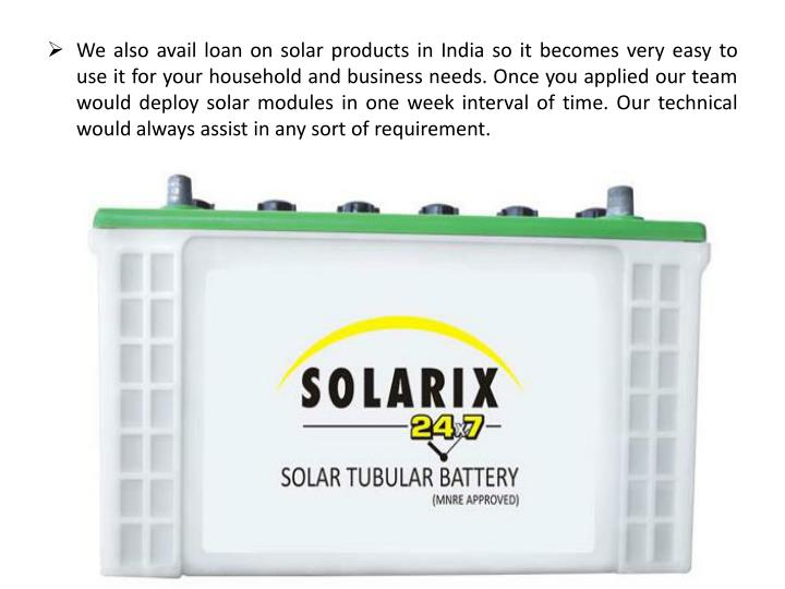 We also avail loan on solar products in India so it becomes very easy to use it for your household and business needs. Once you applied our team would deploy solar modules in one week interval of time. Our technical would always assist in any sort of requirement.