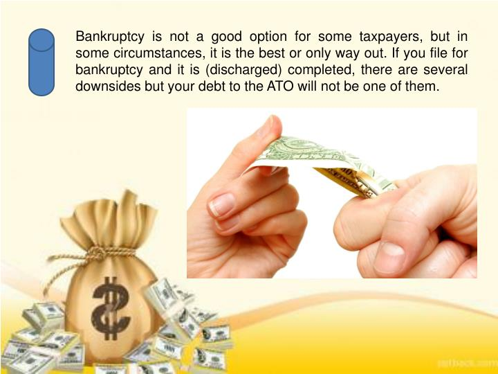 Bankruptcy is not a good option for some taxpayers, but in some circumstances, it is the best or only way out. If you file for bankruptcy and it is (discharged) completed, there are several downsides but your debt to the