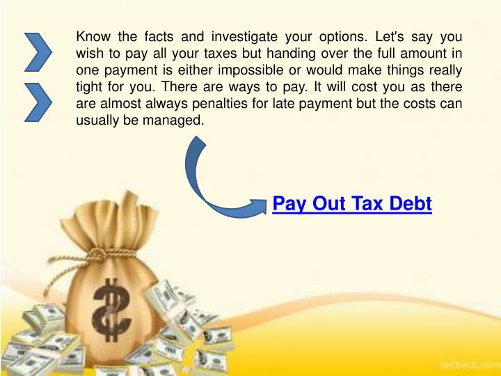 Know the facts and investigate your options. Let's say you wish to pay all your taxes but handing over the full amount in one payment is either impossible or would make things really tight for you. There are ways to pay. It will cost you as there are almost always penalties for late payment but the costs can usually be managed.