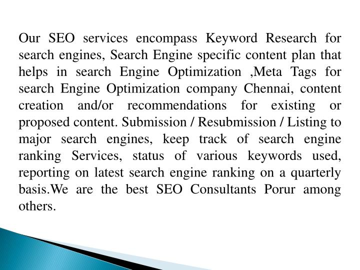 Our SEO services encompass Keyword Research for search engines, Search Engine specific content plan that helps in search Engine Optimization ,Meta Tags for search Engine Optimization company Chennai, content creation and/or recommendations for existing or proposed content. Submission / Resubmission / Listing to major search engines, keep track of search engine ranking Services, status of various keywords used, reporting on latest search engine ranking on a quarterly
