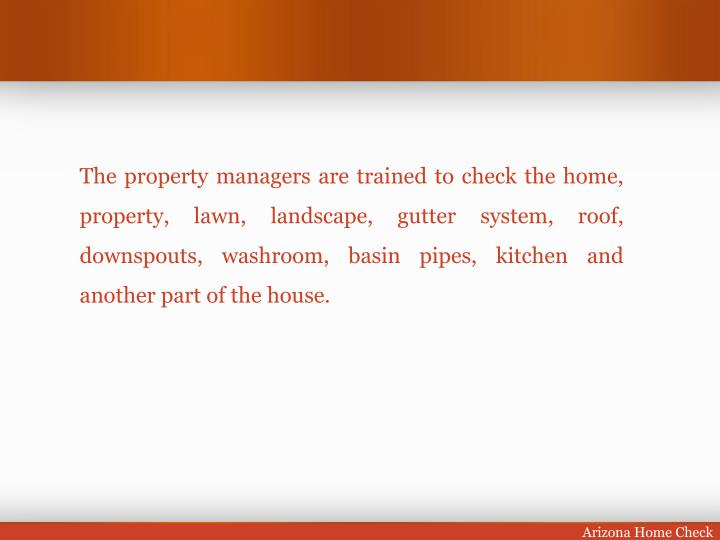 The property managers are trained to check the home,