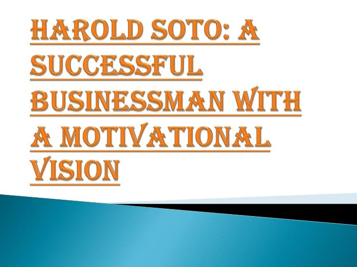 Harold soto a successful businessman with a motivational vision