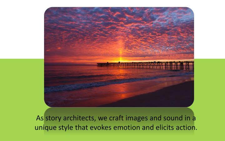 As story architects, we craft images and sound in a unique style that evokes emotion and elicits action.