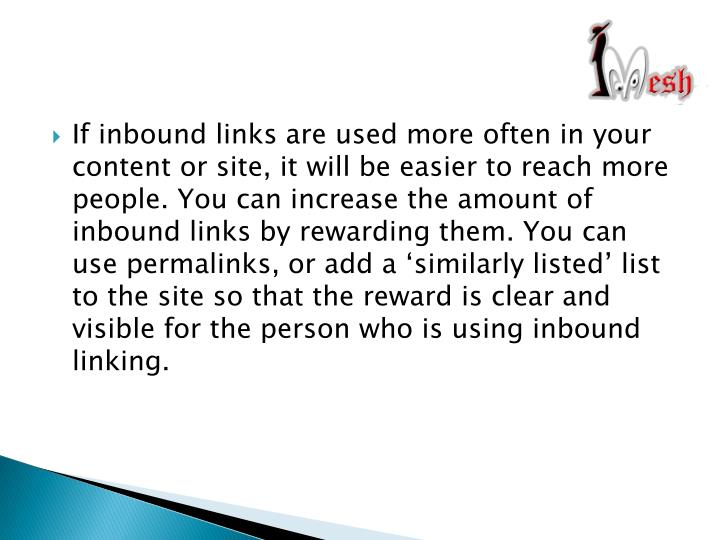If inbound links are used more often in your content or site, it will be easier to reach more people. You can increase the amount of inbound links by rewarding them. You can use permalinks, or add a 'similarly listed' list to the site so that the reward is clear and visible for the person who is using inbound linking.