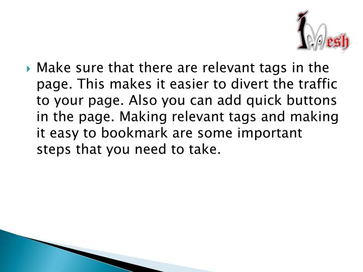 Make sure that there are relevant tags in the page. This makes it easier to divert the traffic to your page. Also you can add quick buttons in the page. Making relevant tags and making it easy to bookmark are some important steps that you need to take.