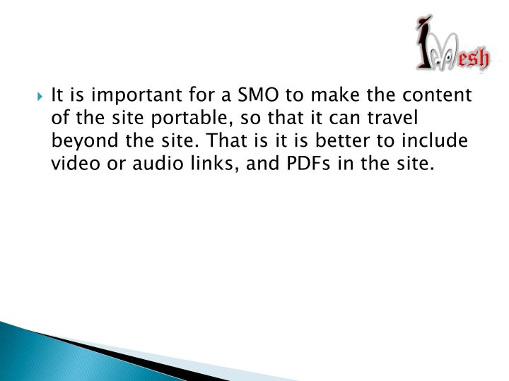 It is important for a SMO to make the content of the site portable, so that it can travel beyond the site. That is it is better to include video or audio links, and PDFs in the site.