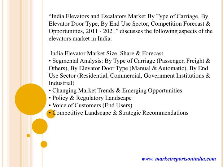 """India Elevators and Escalators Market By Type of Carriage, By Elevator Door Type, By End Use Sector, Competition Forecast & Opportunities, 2011 - 2021"" discusses the following aspects of the elevators market in India:"