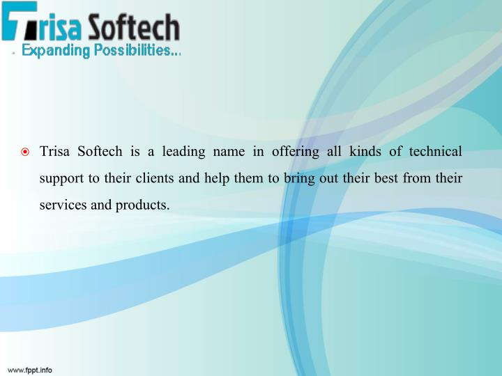 Trisa Softech is a leading name in offering all kinds of technical support to their clients and help them to bring out their best from their services and products.