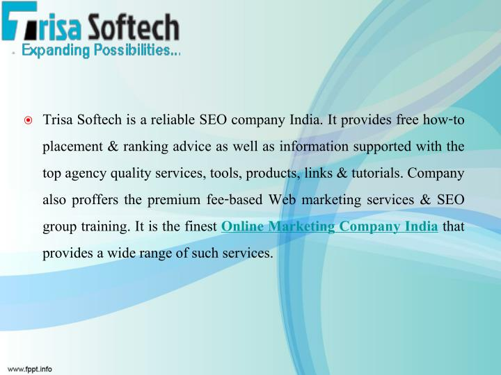 Trisa Softech is a reliable SEO company India. It provides free how-to placement & ranking advice as well as information supported with the top agency quality services, tools, products, links & tutorials. Company also proffers the premium fee-based Web marketing services & SEO group training. It is the finest