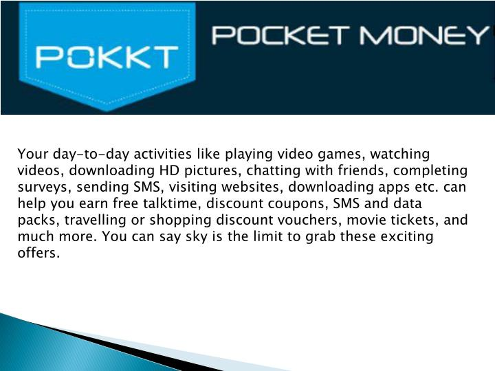 Your day-to-day activities like playing video games, watching videos, downloading HD pictures, chatting with friends, completing surveys, sending SMS, visiting websites, downloading apps etc. can help you earn free talktime, discount coupons, SMS and data packs, travelling or shopping discount vouchers, movie tickets, and much more. You can say sky is the limit to grab these exciting offers.