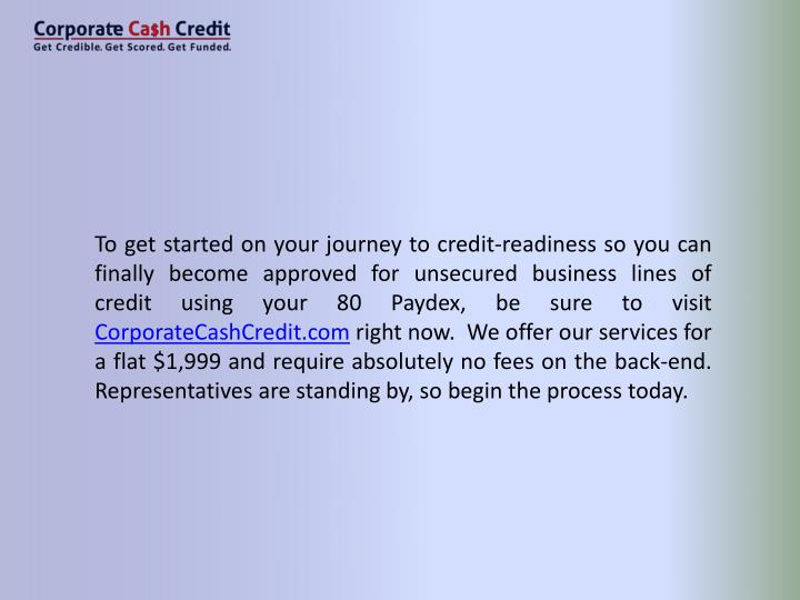 To get started on your journey to credit-readiness so you can finally become approved for unsecured business lines of credit using your 80 Paydex, be sure to visit