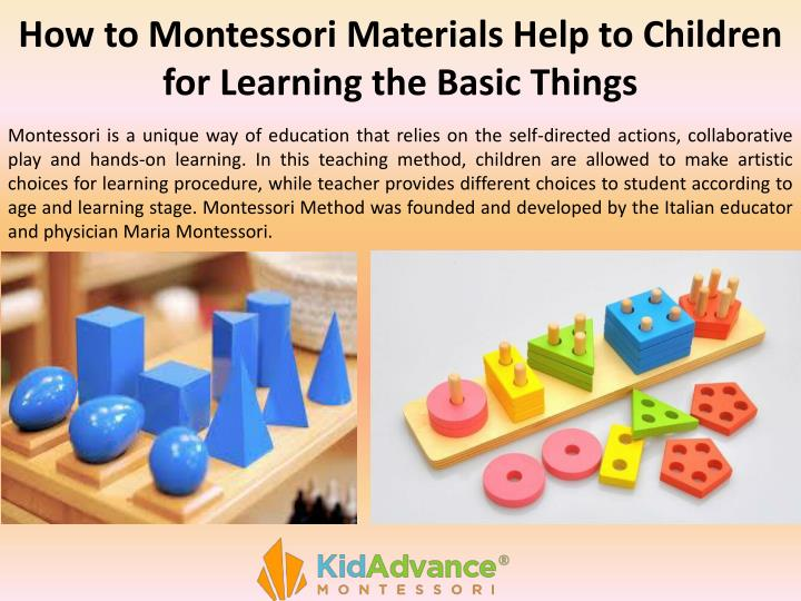 Montessori is a unique way of education that relies on the self-directed actions, collaborative play and hands-on learning. In this teaching method, children are allowed to make artistic choices for learning procedure, while teacher provides different choices to student according to age and learning stage. Montessori Method was founded and developed by the Italian educator and physician Maria Montessori.