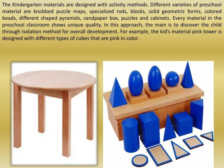 The Kindergarten materials are designed with activity methods. Different varieties of preschool material are knobbed puzzle maps, specialized rods, blocks, solid geometric forms, colored beads, different shaped pyramids, sandpaper box, puzzles and cabinets. Every material in the preschool classroom shows unique quality. In this approach, the main is to discover the child through isolation method for overall development. For example, the kid's material pink tower is designed with different types of cubes that are pink in color.