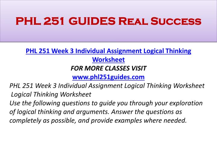 logical thinking worksheet phl 251 Fdfdsfsd phl 251 week 3 individual assignment logical thinking worksheet for more classes visit wwwphl251outletcom phl 251 week 3 individual assignment logical thinking worksheet logical thinking worksheet use the following questions to guide you through your exploration of logical thinking and arguments.