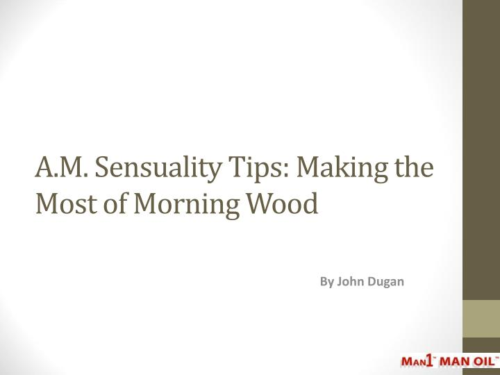 A m sensuality tips making the most of morning wood