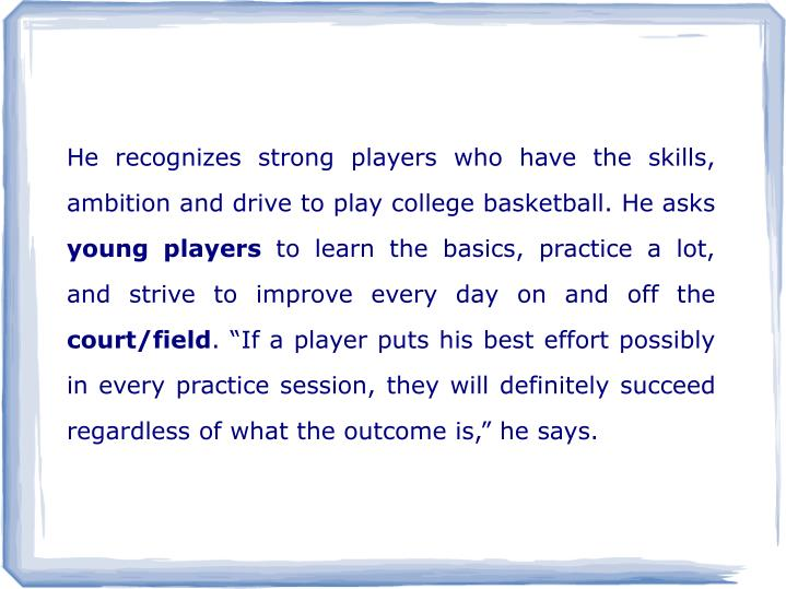 He recognizes strong players who have the skills, ambition and drive to play college basketball. He asks