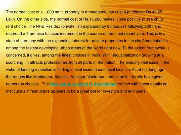 The normal cost of a 1,000 sq.ft. property in Ahmedabad can cost a purchaser Rs.49.55 Lakh. On the o...