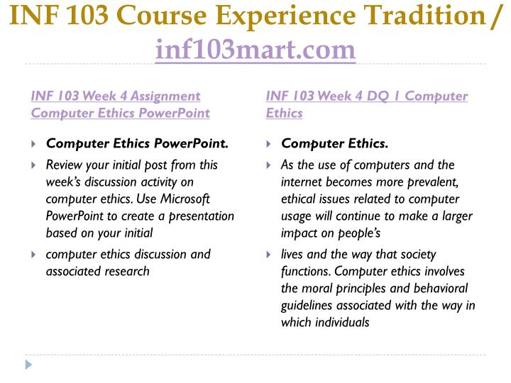 inf 103 week 4 assignment Inf/103 inf103 inf 103 week 4 assignment computer ethics powerpoint review your initial post from this week's discussion activity on computer ethics use microsoft powerpoint to create a presentation based on your initial computer ethics discussion.