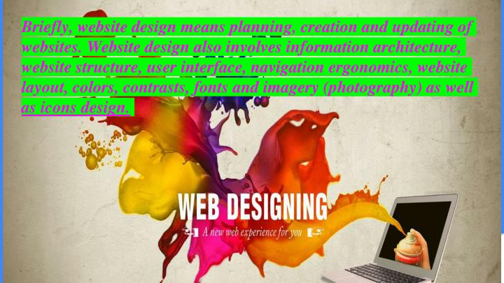 Briefly, website design means planning, creation and updating of websites. Website design also invol...