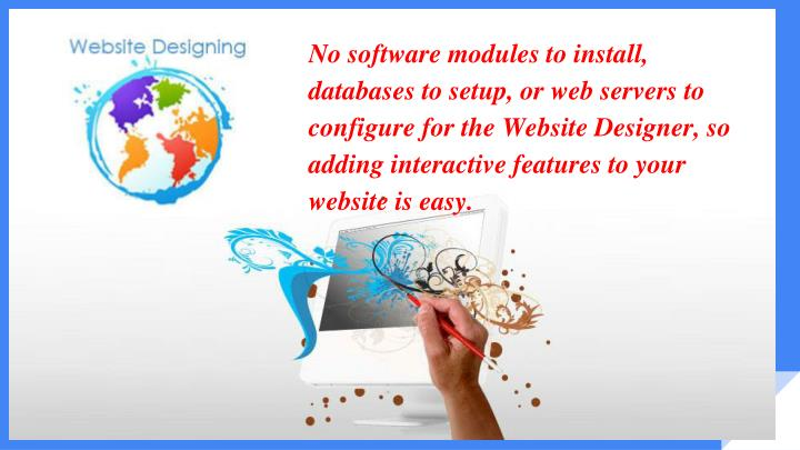 No software modules to install, databases to setup, or web servers to configure for the Website Designer, so adding interactive features to your website is easy.