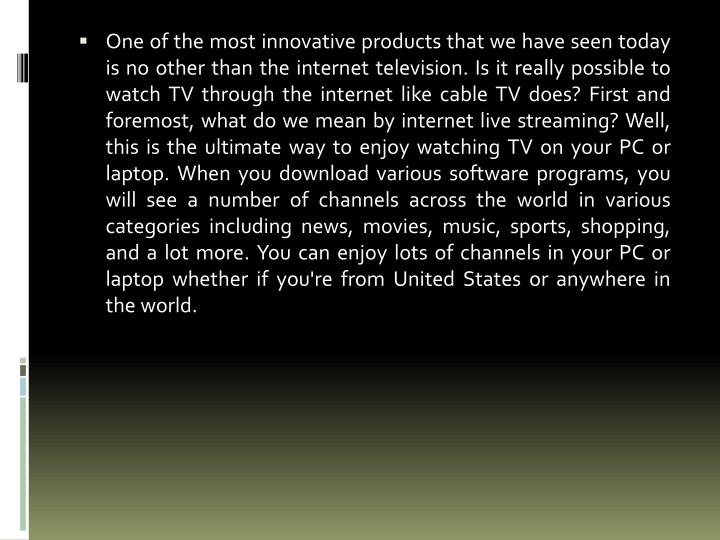 One of the most innovative products that we have seen today is no other than the internet television. Is it really possible to watch TV through the internet like cable TV does? First and foremost, what do we mean by internet live streaming? Well, this is the ultimate way to enjoy watching TV on your PC or laptop. When you download various software programs, you will see a number of channels across the world in various categories including news, movies, music, sports, shopping, and a lot more. You can enjoy lots of channels in your PC or laptop whether if you're from United States or anywhere in the world.